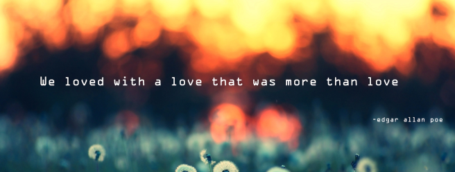 """We loved with a love that was more than love"" - Edgar Allan Poe"